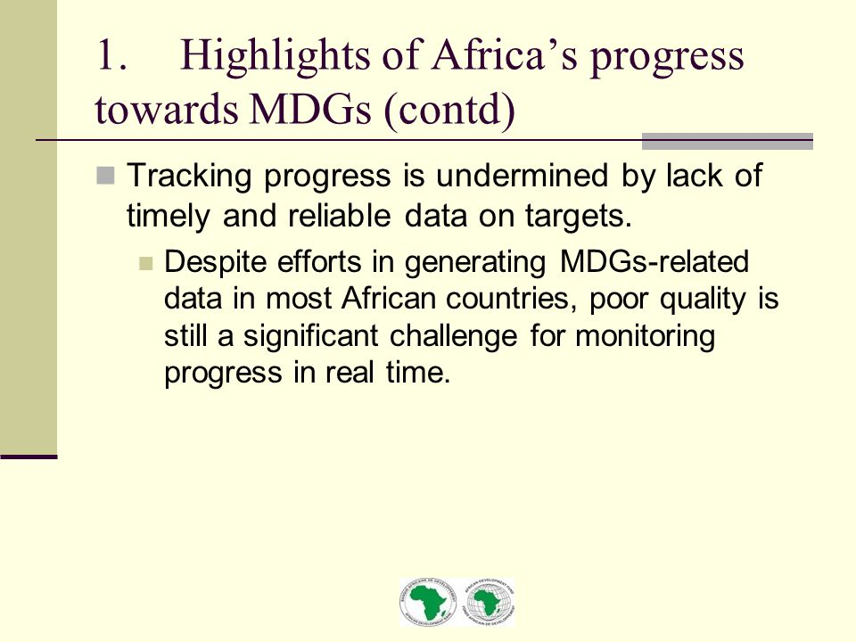 1.Highlights of Africa's progress towards MDGs (contd) Tracking progress is undermined by lack of timely and reliable data on targets.
