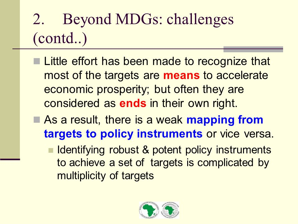 2.Beyond MDGs: challenges (contd..) Little effort has been made to recognize that most of the targets are means to accelerate economic prosperity; but often they are considered as ends in their own right.