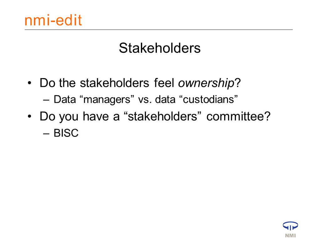 Stakeholders Do the stakeholders feel ownership. –Data managers vs.