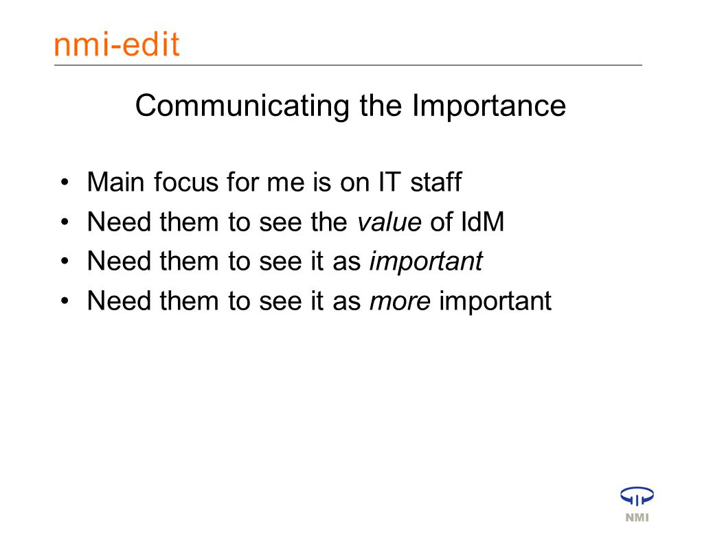 Communicating the Importance Main focus for me is on IT staff Need them to see the value of IdM Need them to see it as important Need them to see it as more important