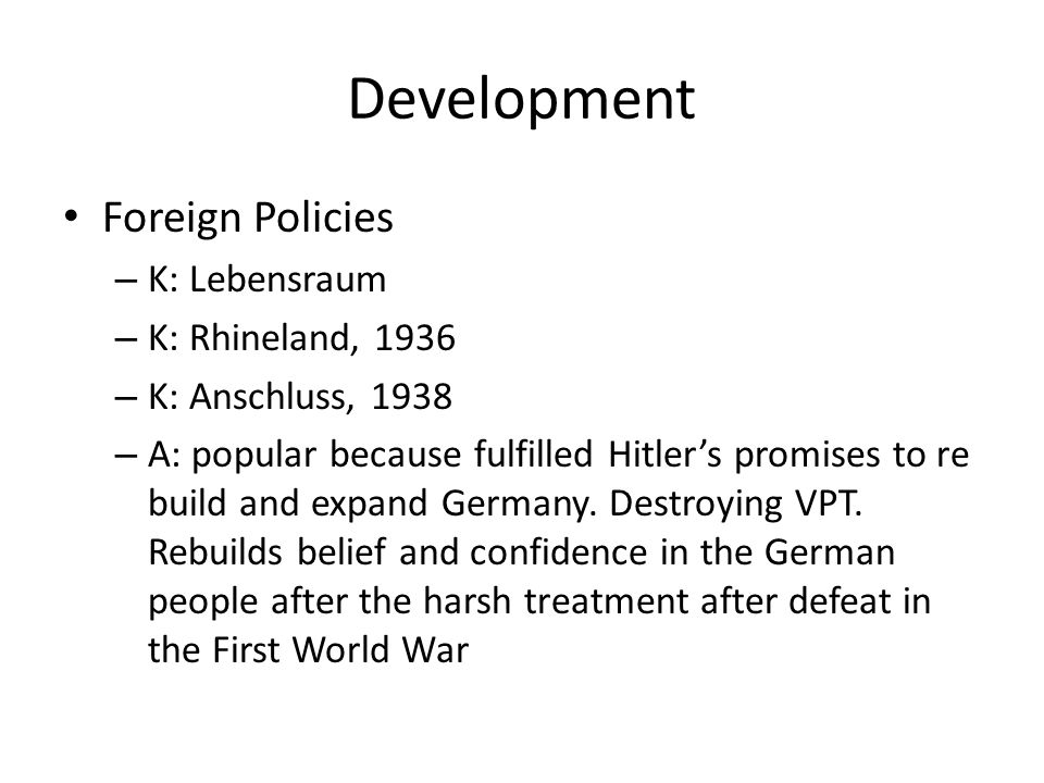 Development Foreign Policies – K: Lebensraum – K: Rhineland, 1936 – K: Anschluss, 1938 – A: popular because fulfilled Hitler's promises to re build and expand Germany.