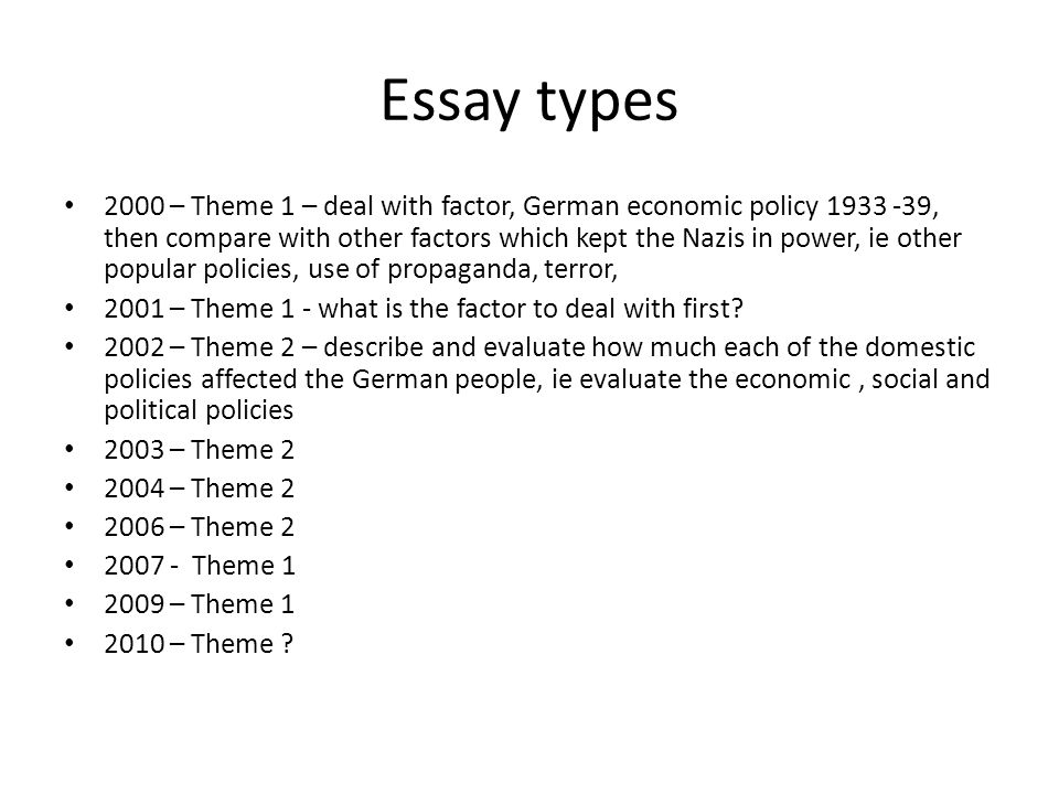 Essay types 2000 – Theme 1 – deal with factor, German economic policy 1933 -39, then compare with other factors which kept the Nazis in power, ie other popular policies, use of propaganda, terror, 2001 – Theme 1 - what is the factor to deal with first.