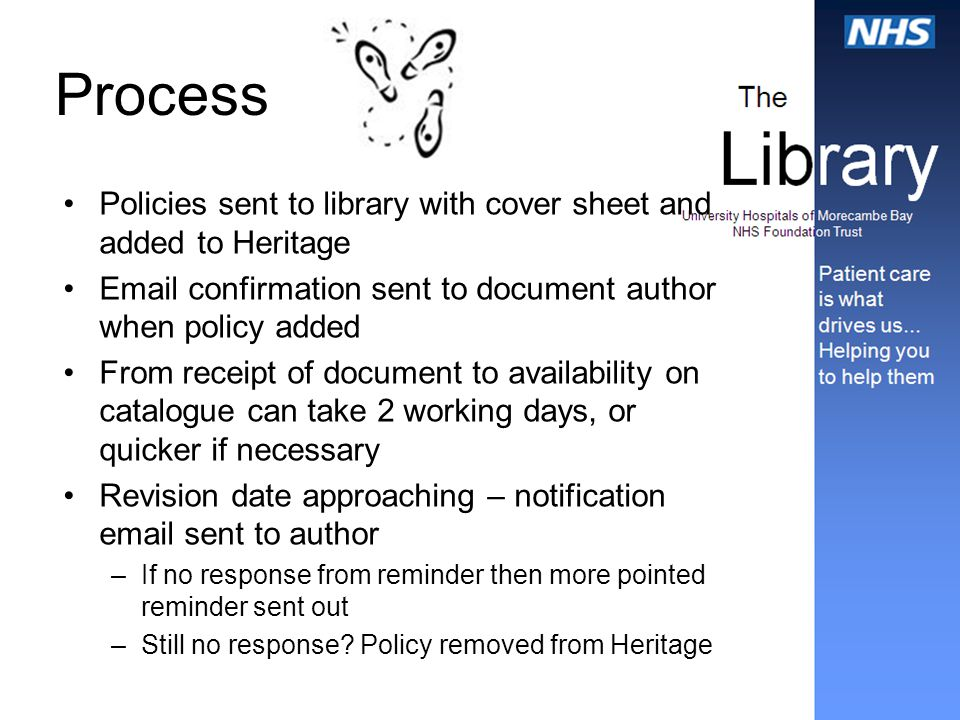 Process Policies sent to library with cover sheet and added to Heritage Email confirmation sent to document author when policy added From receipt of document to availability on catalogue can take 2 working days, or quicker if necessary Revision date approaching – notification email sent to author –If no response from reminder then more pointed reminder sent out –Still no response.