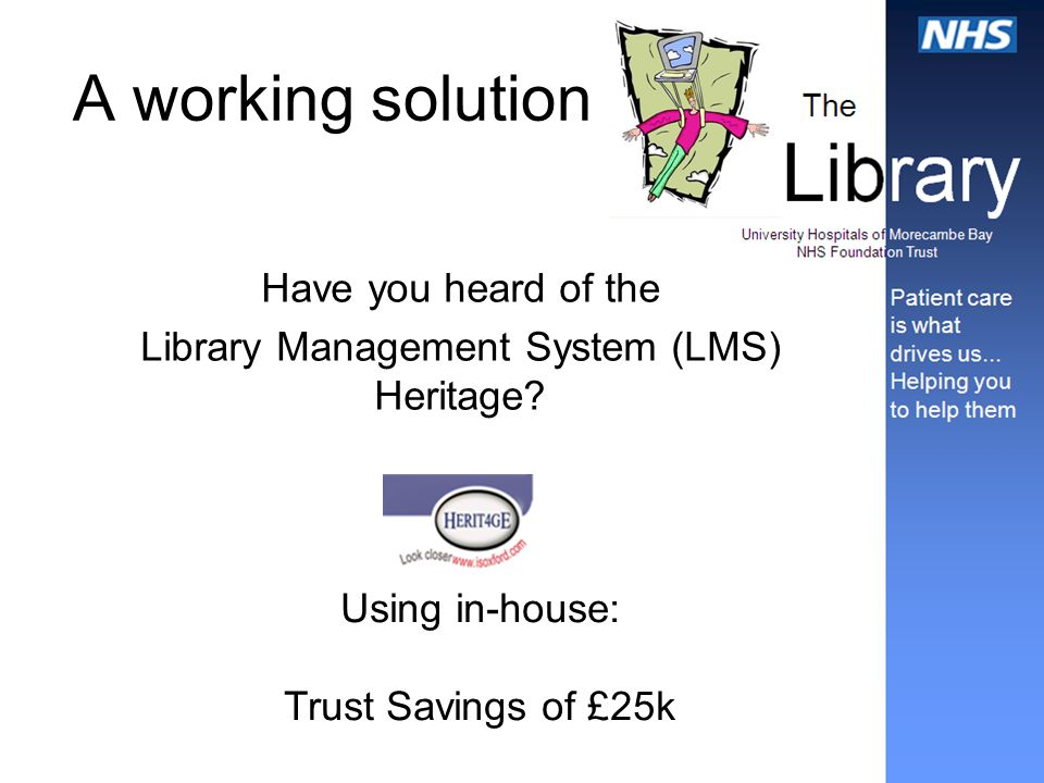 A working solution Have you heard of the Library Management System (LMS) Heritage? Using in-house: Trust Savings of £25k
