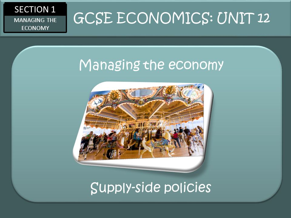 SECTION 1 MANAGING THE ECONOMY Managing the economy GCSE ECONOMICS: UNIT 12 Supply-side policies