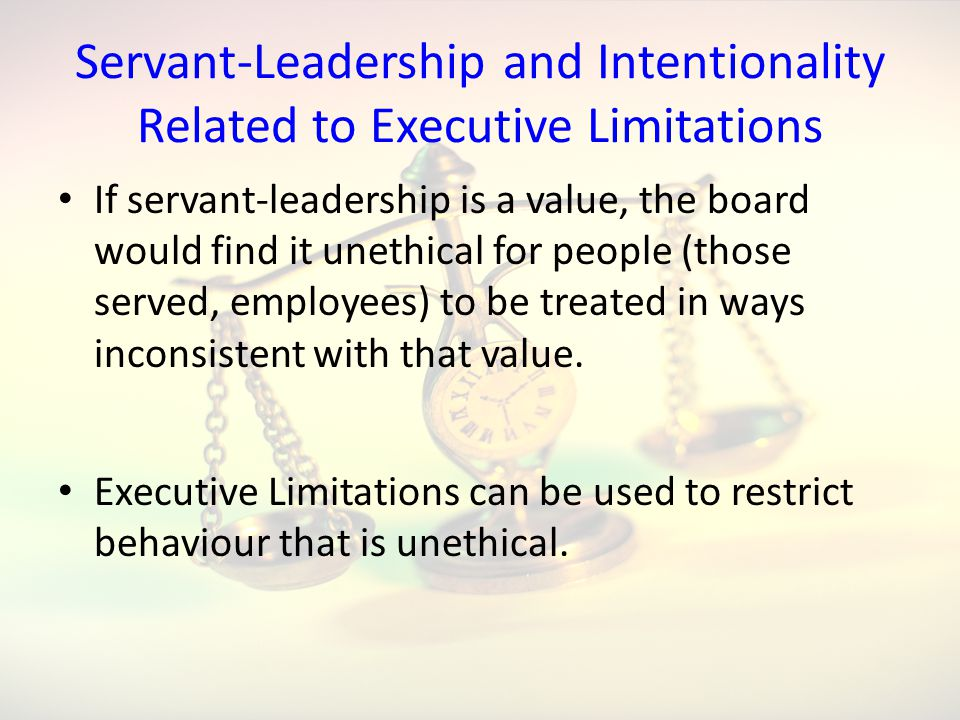 Servant-Leadership and Intentionality Related to Executive Limitations If servant-leadership is a value, the board would find it unethical for people (those served, employees) to be treated in ways inconsistent with that value.