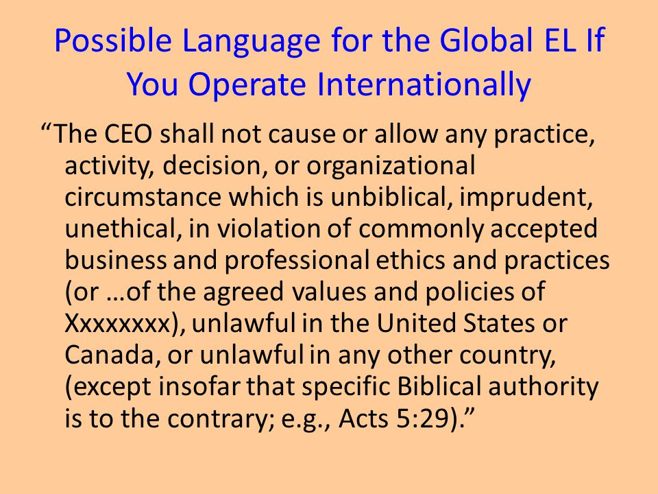Possible Language for the Global EL If You Operate Internationally The CEO shall not cause or allow any practice, activity, decision, or organizational circumstance which is unbiblical, imprudent, unethical, in violation of commonly accepted business and professional ethics and practices (or …of the agreed values and policies of Xxxxxxxx), unlawful in the United States or Canada, or unlawful in any other country, (except insofar that specific Biblical authority is to the contrary; e.g., Acts 5:29).