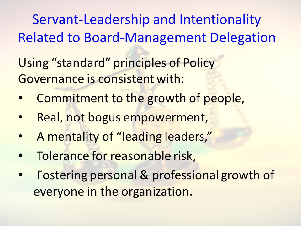 Servant-Leadership and Intentionality Related to Board-Management Delegation Using standard principles of Policy Governance is consistent with: Commitment to the growth of people, Real, not bogus empowerment, A mentality of leading leaders, Tolerance for reasonable risk, Fostering personal & professional growth of everyone in the organization.