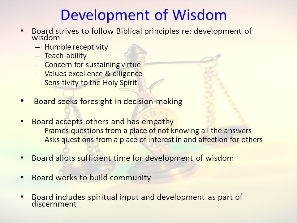 Development of Wisdom Board strives to follow Biblical principles re: development of wisdom – Humble receptivity – Teach-ability – Concern for sustaining virtue – Values excellence & diligence – Sensitivity to the Holy Spirit Board seeks foresight in decision-making Board accepts others and has empathy – Frames questions from a place of not knowing all the answers – Asks questions from a place of interest in and affection for others Board allots sufficient time for development of wisdom Board works to build community Board includes spiritual input and development as part of discernment