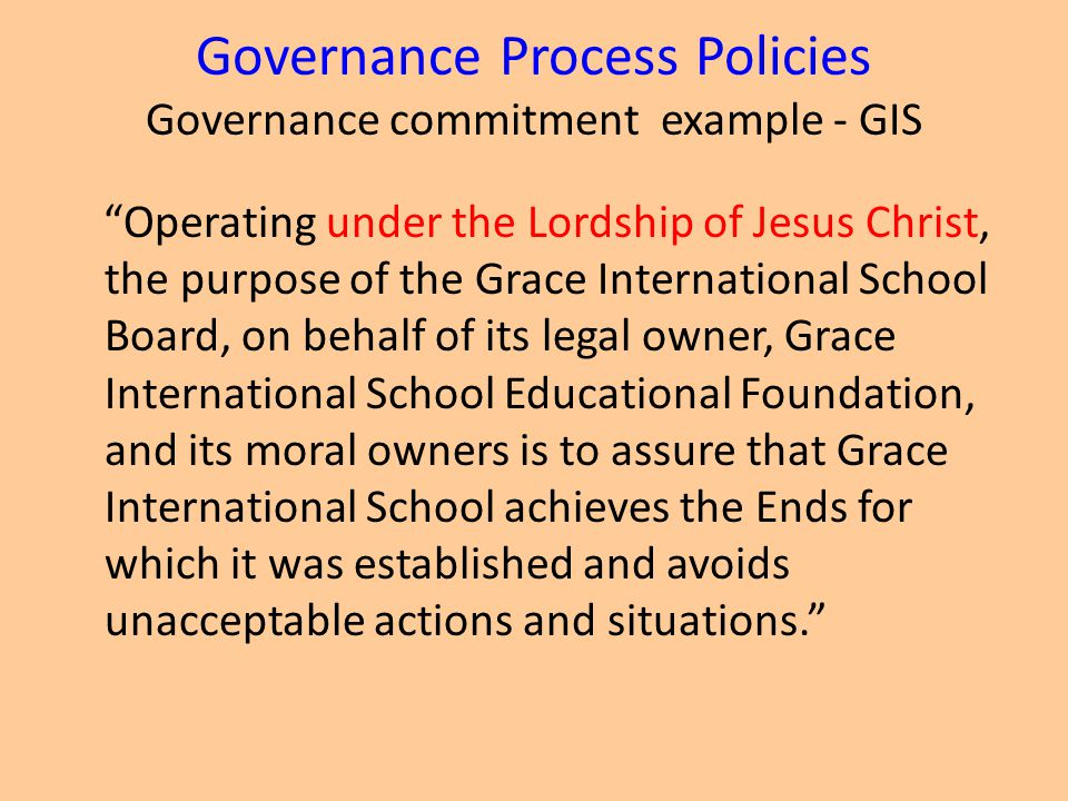 Governance Process Policies Governance commitment example - GIS Operating under the Lordship of Jesus Christ, the purpose of the Grace International School Board, on behalf of its legal owner, Grace International School Educational Foundation, and its moral owners is to assure that Grace International School achieves the Ends for which it was established and avoids unacceptable actions and situations.