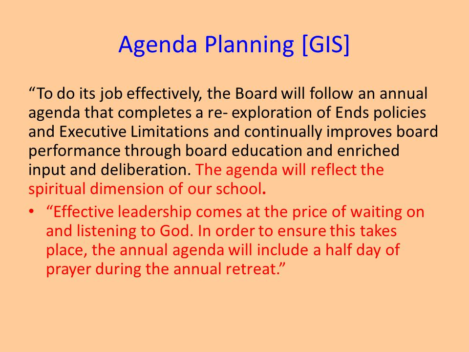 Agenda Planning [GIS] To do its job effectively, the Board will follow an annual agenda that completes a re- exploration of Ends policies and Executive Limitations and continually improves board performance through board education and enriched input and deliberation.