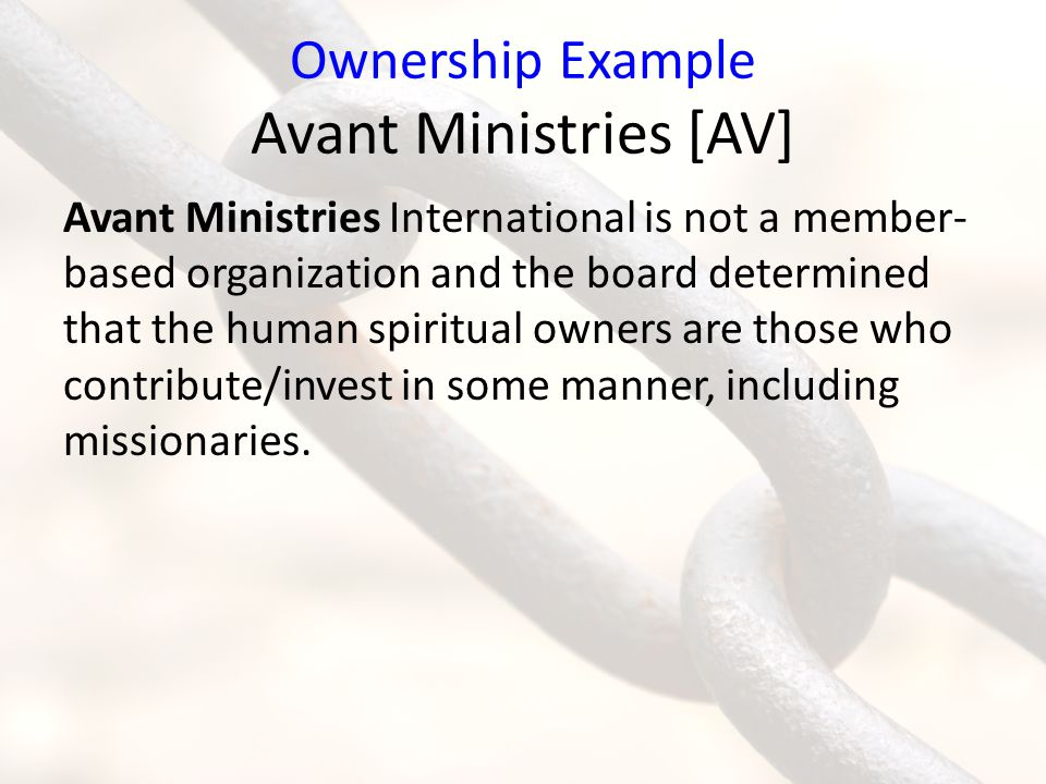Ownership Example Avant Ministries [AV] Avant Ministries International is not a member- based organization and the board determined that the human spiritual owners are those who contribute/invest in some manner, including missionaries.
