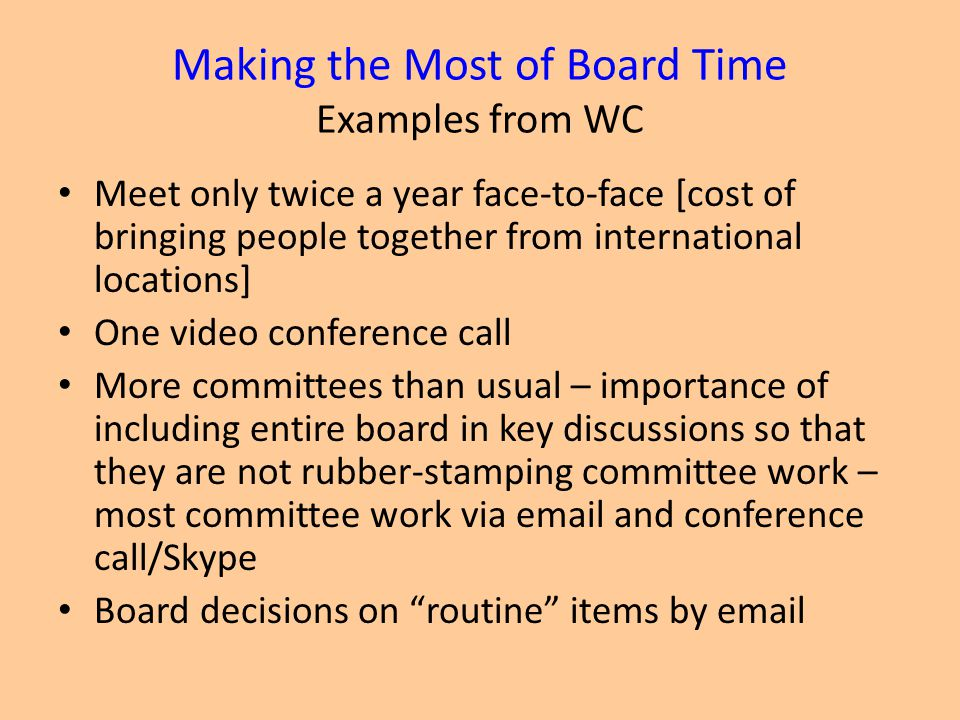 Making the Most of Board Time Examples from WC Meet only twice a year face-to-face [cost of bringing people together from international locations] One video conference call More committees than usual – importance of including entire board in key discussions so that they are not rubber-stamping committee work – most committee work via email and conference call/Skype Board decisions on routine items by email