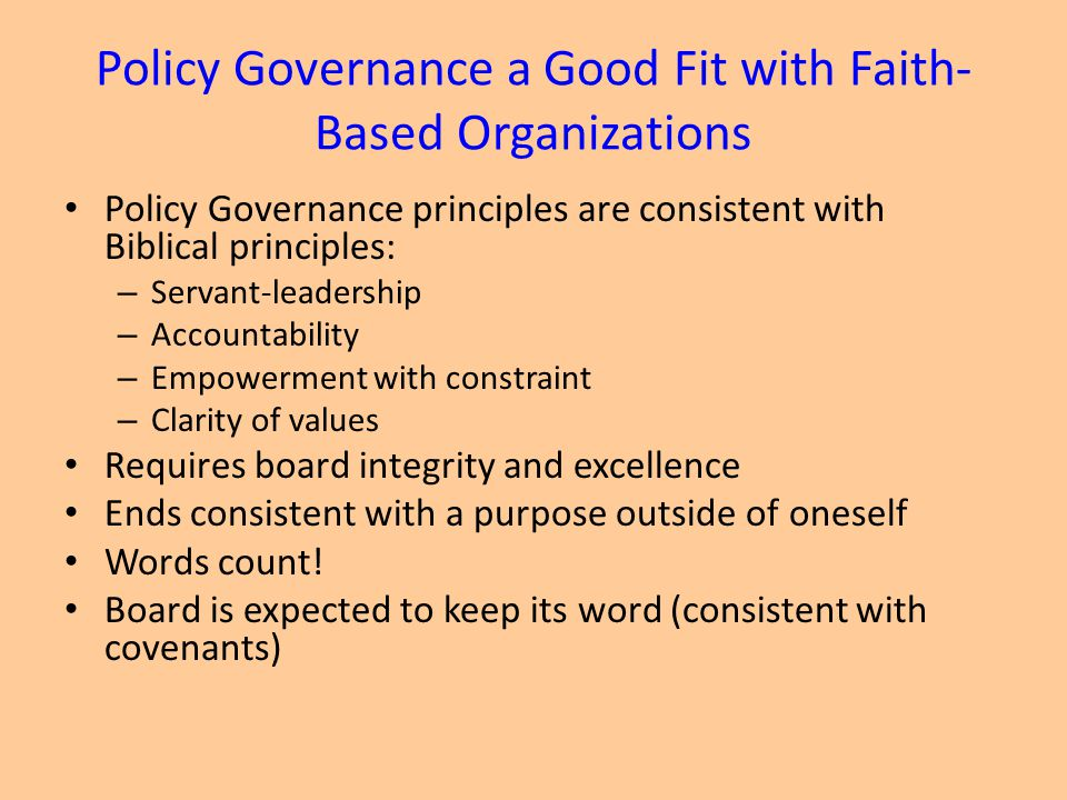 Policy Governance a Good Fit with Faith- Based Organizations Policy Governance principles are consistent with Biblical principles: – Servant-leadership – Accountability – Empowerment with constraint – Clarity of values Requires board integrity and excellence Ends consistent with a purpose outside of oneself Words count.