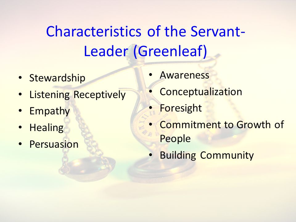 Characteristics of the Servant- Leader (Greenleaf) Stewardship Listening Receptively Empathy Healing Persuasion Awareness Conceptualization Foresight Commitment to Growth of People Building Community