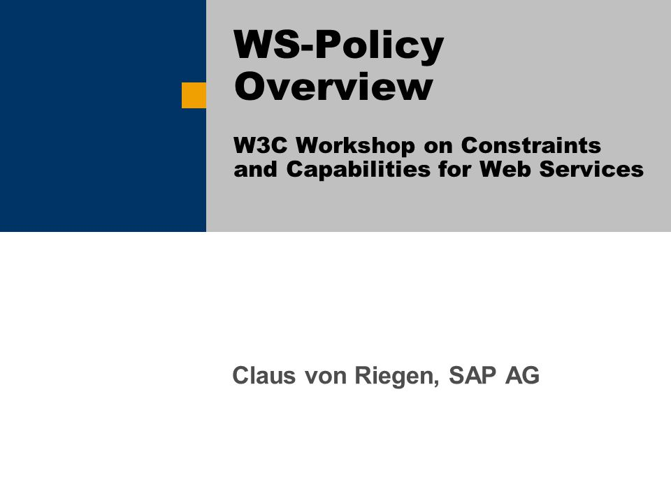 Claus von Riegen, SAP AG WS-Policy Overview W3C Workshop on Constraints and Capabilities for Web Services