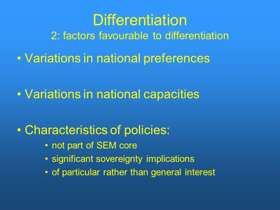 Differentiation 2: factors favourable to differentiation Variations in national preferences Variations in national capacities Characteristics of policies: not part of SEM core significant sovereignty implications of particular rather than general interest