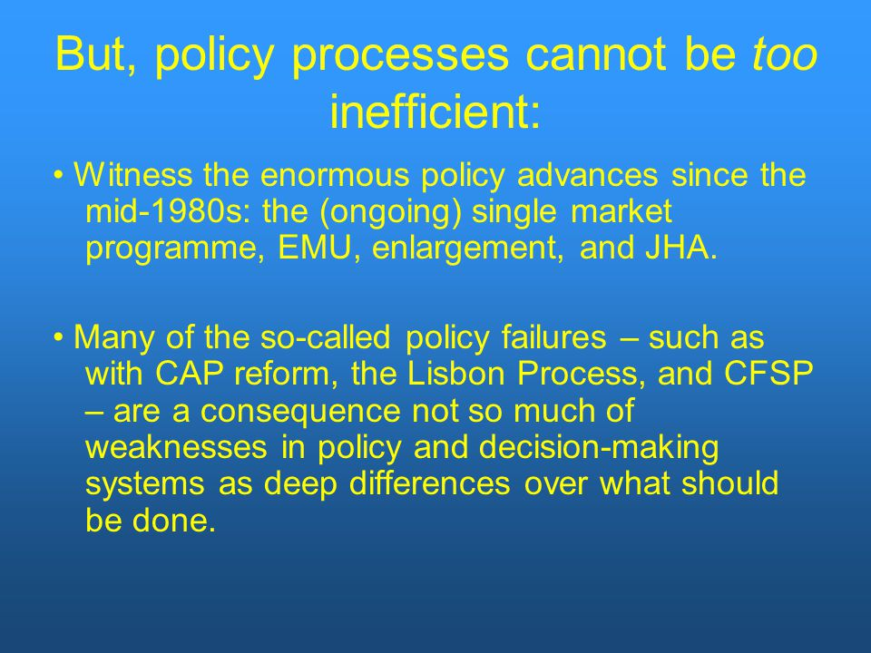 But, policy processes cannot be too inefficient: Witness the enormous policy advances since the mid-1980s: the (ongoing) single market programme, EMU, enlargement, and JHA.