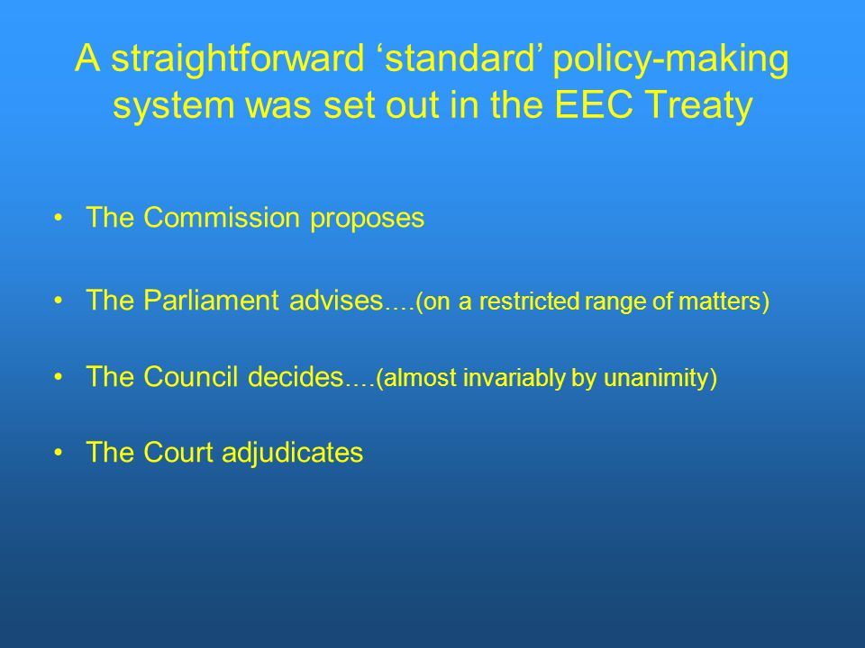 A straightforward 'standard' policy-making system was set out in the EEC Treaty The Commission proposes The Parliament advises ….(on a restricted range of matters) The Council decides ….(almost invariably by unanimity) The Court adjudicates