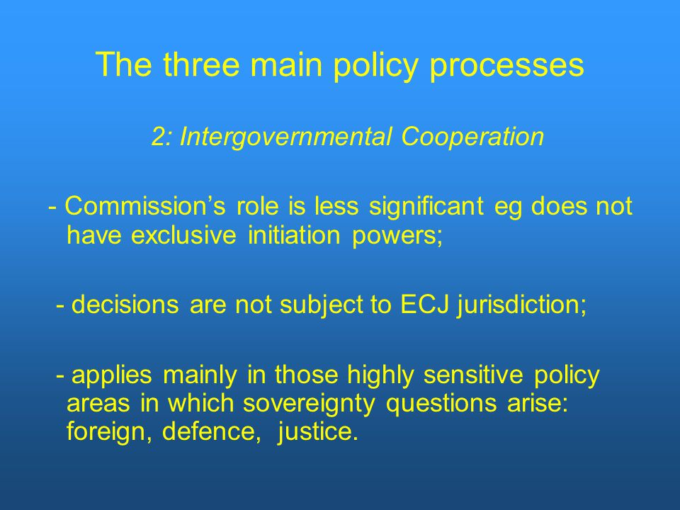 The three main policy processes 2: Intergovernmental Cooperation - Commission's role is less significant eg does not have exclusive initiation powers; - decisions are not subject to ECJ jurisdiction; - applies mainly in those highly sensitive policy areas in which sovereignty questions arise: foreign, defence, justice.