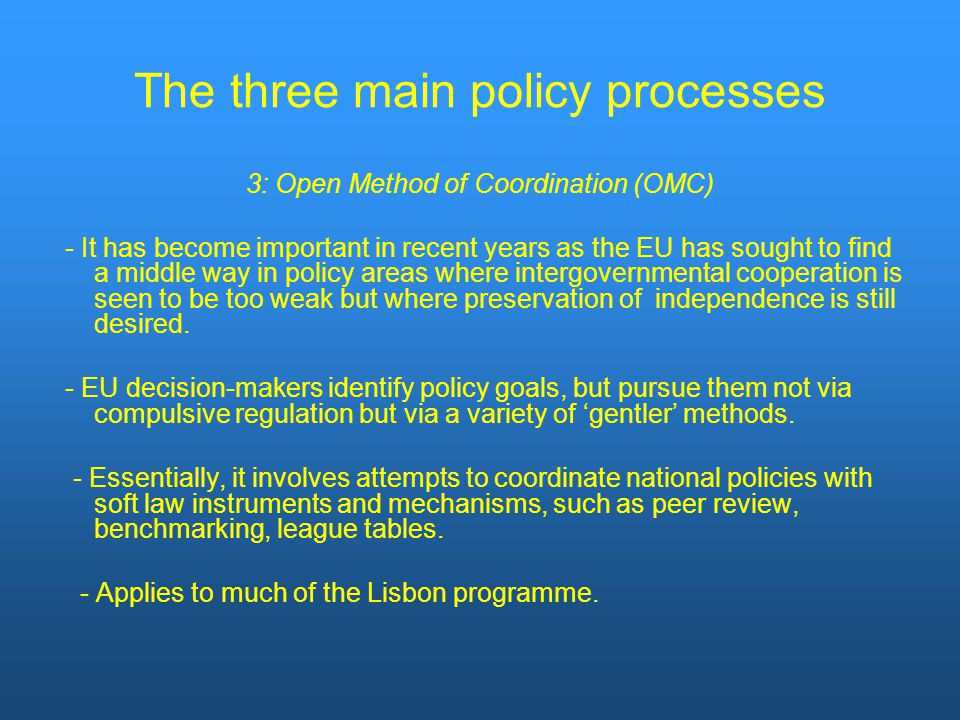 The three main policy processes 3: Open Method of Coordination (OMC) - It has become important in recent years as the EU has sought to find a middle way in policy areas where intergovernmental cooperation is seen to be too weak but where preservation of independence is still desired.