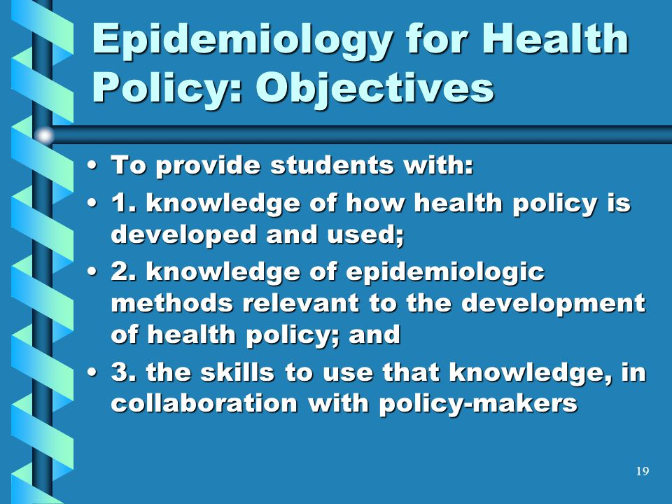 19 Epidemiology for Health Policy: Objectives To provide students with:To provide students with: 1.