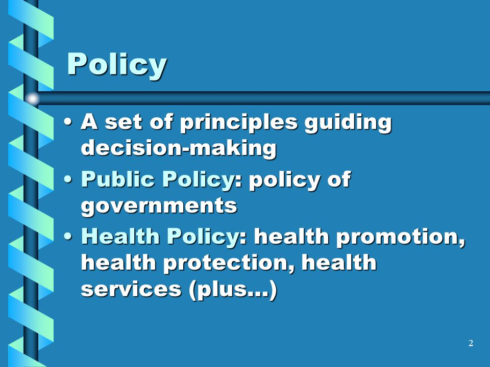 2 Policy A set of principles guiding decision-makingA set of principles guiding decision-making Public Policy: policy of governmentsPublic Policy: policy of governments Health Policy: health promotion, health protection, health services (plus…)Health Policy: health promotion, health protection, health services (plus…)