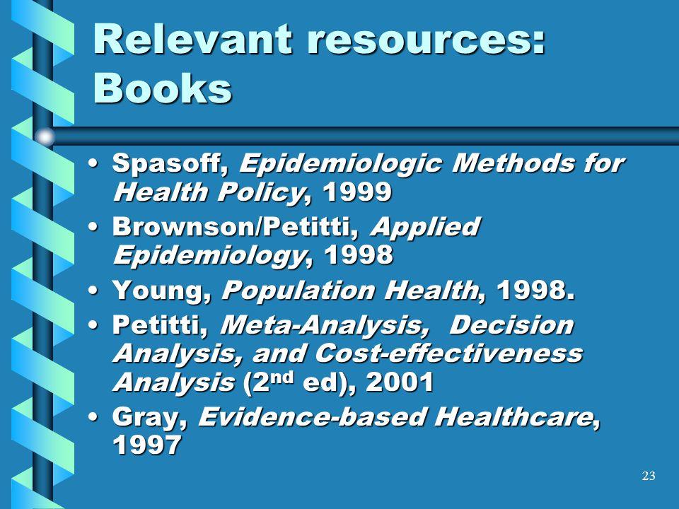 23 Relevant resources: Books Spasoff, Epidemiologic Methods for Health Policy, 1999Spasoff, Epidemiologic Methods for Health Policy, 1999 Brownson/Petitti, Applied Epidemiology, 1998Brownson/Petitti, Applied Epidemiology, 1998 Young, Population Health, 1998.Young, Population Health, 1998.