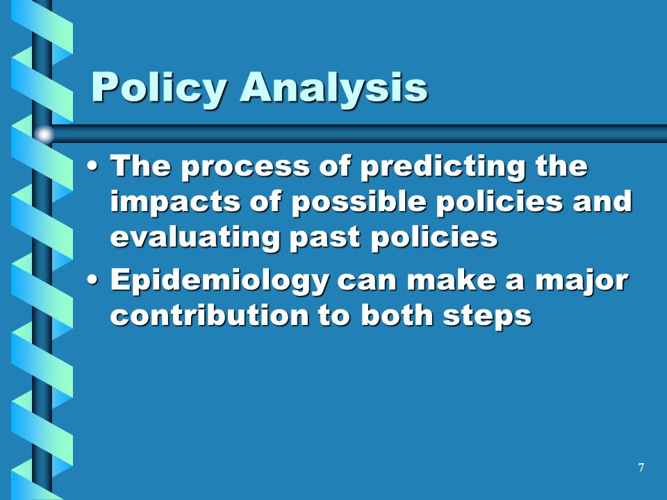 7 Policy Analysis The process of predicting the impacts of possible policies and evaluating past policiesThe process of predicting the impacts of poss