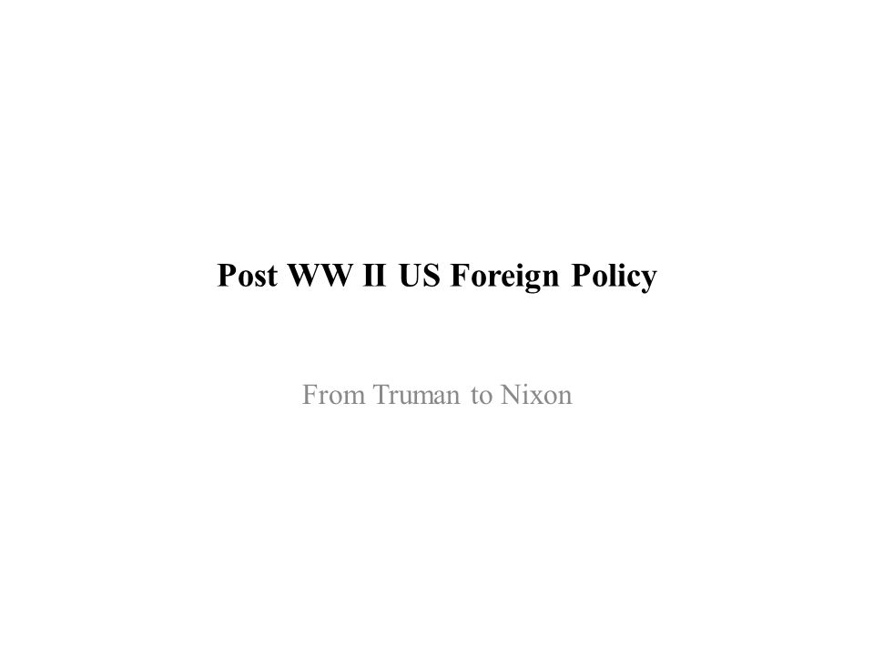 Post WW II US Foreign Policy From Truman to Nixon