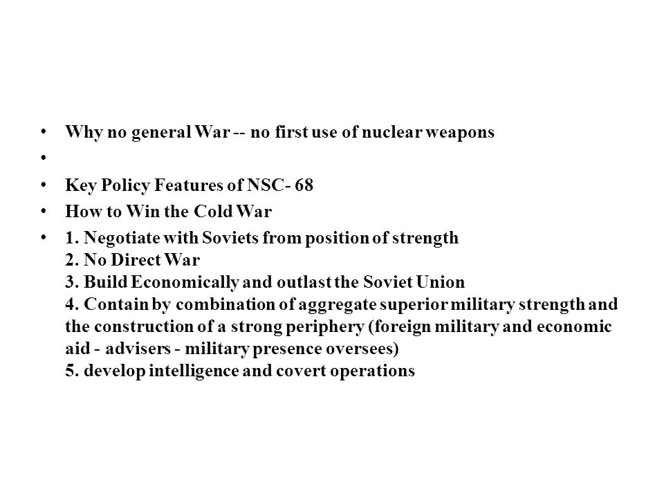 Why no general War -- no first use of nuclear weapons Key Policy Features of NSC- 68 How to Win the Cold War 1.