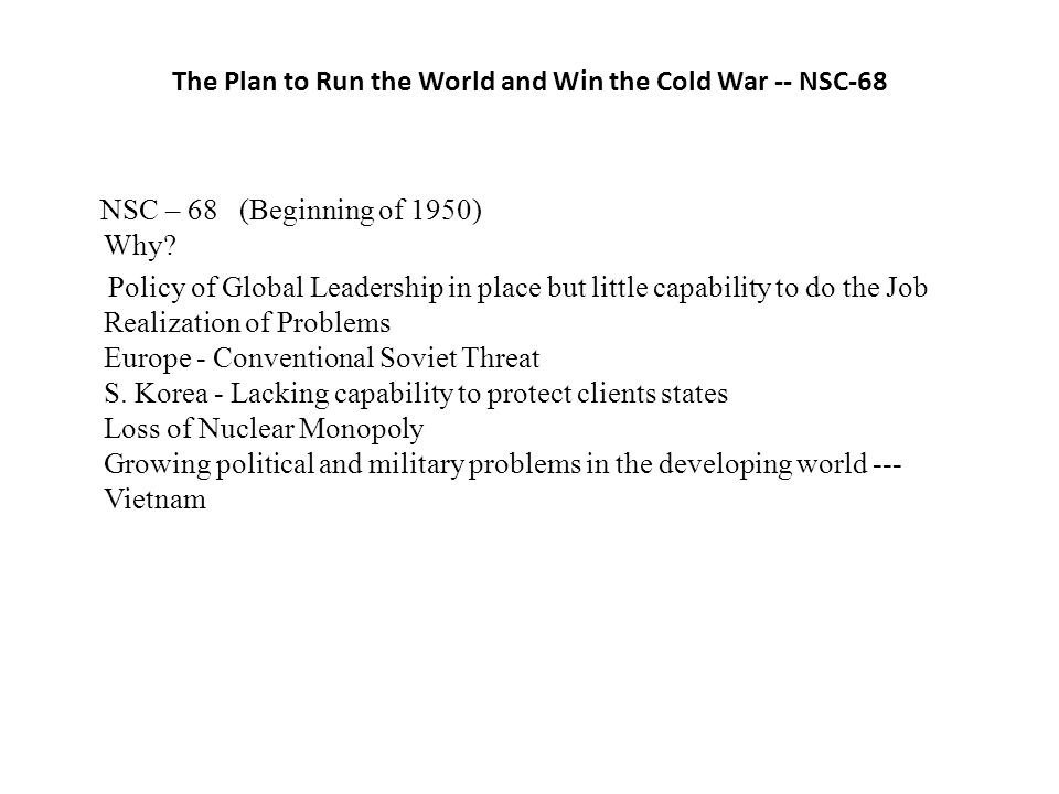 The Plan to Run the World and Win the Cold War -- NSC-68 NSC – 68 (Beginning of 1950) Why.