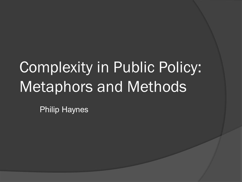 Complexity in Public Policy: Metaphors and Methods Philip Haynes