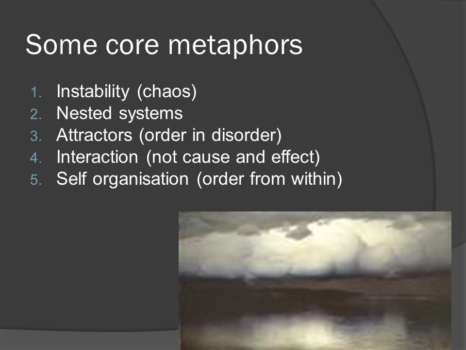 Some core metaphors 1. Instability (chaos) 2. Nested systems 3. Attractors (order in disorder) 4. Interaction (not cause and effect) 5. Self organisat