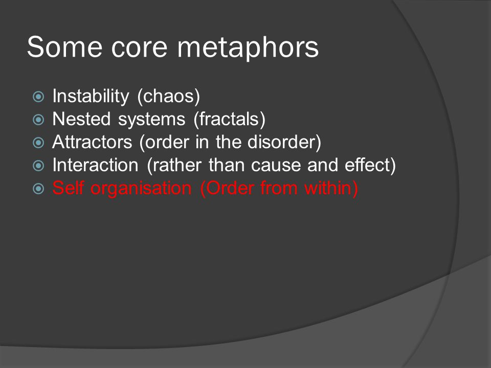Some core metaphors  Instability (chaos)  Nested systems (fractals)  Attractors (order in the disorder)  Interaction (rather than cause and effect)  Self organisation (Order from within)