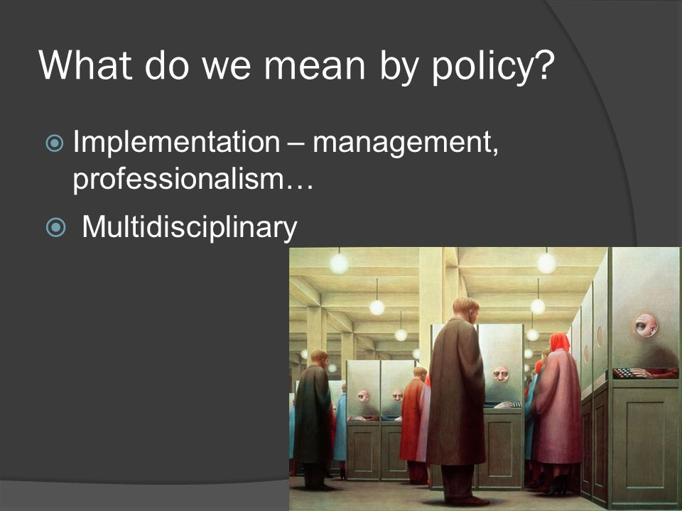 What do we mean by policy?  Implementation – management, professionalism…  Multidisciplinary