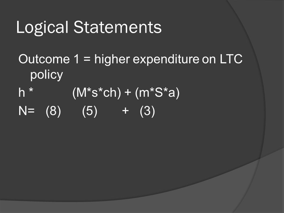 Logical Statements Outcome 1 = higher expenditure on LTC policy h * (M*s*ch) + (m*S*a) N=(8) (5) + (3)