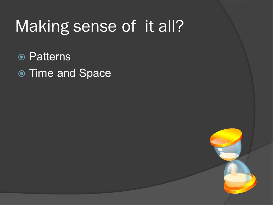 Making sense of it all?  Patterns  Time and Space