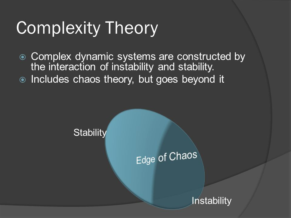 Complexity Theory  Complex dynamic systems are constructed by the interaction of instability and stability.  Includes chaos theory, but goes beyond