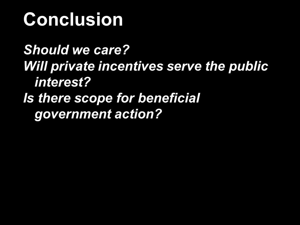 Conclusion Should we care. Will private incentives serve the public interest.