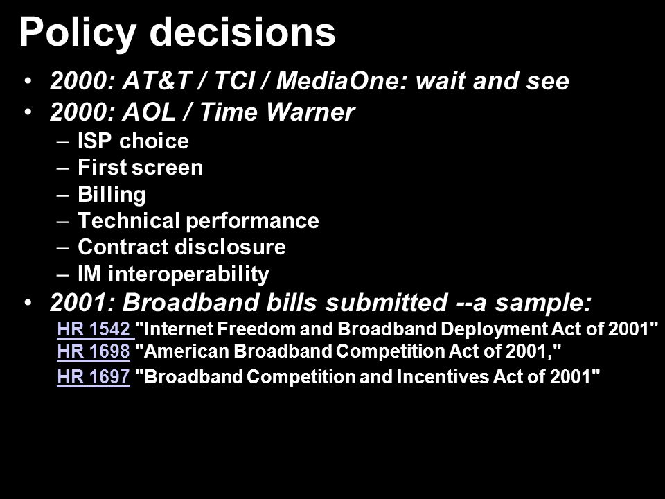 Policy decisions 2000: AT&T / TCI / MediaOne: wait and see 2000: AOL / Time Warner –ISP choice –First screen –Billing –Technical performance –Contract disclosure –IM interoperability 2001: Broadband bills submitted --a sample: HR 1542 HR 1542 Internet Freedom and Broadband Deployment Act of 2001 HR 1698HR 1698 American Broadband Competition Act of 2001, HR 1697HR 1697 Broadband Competition and Incentives Act of 2001