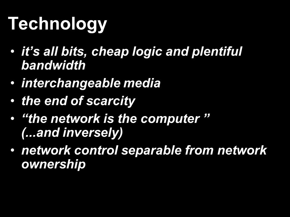 Technology it's all bits, cheap logic and plentiful bandwidth interchangeable media the end of scarcity the network is the computer (...and inversely) network control separable from network ownership