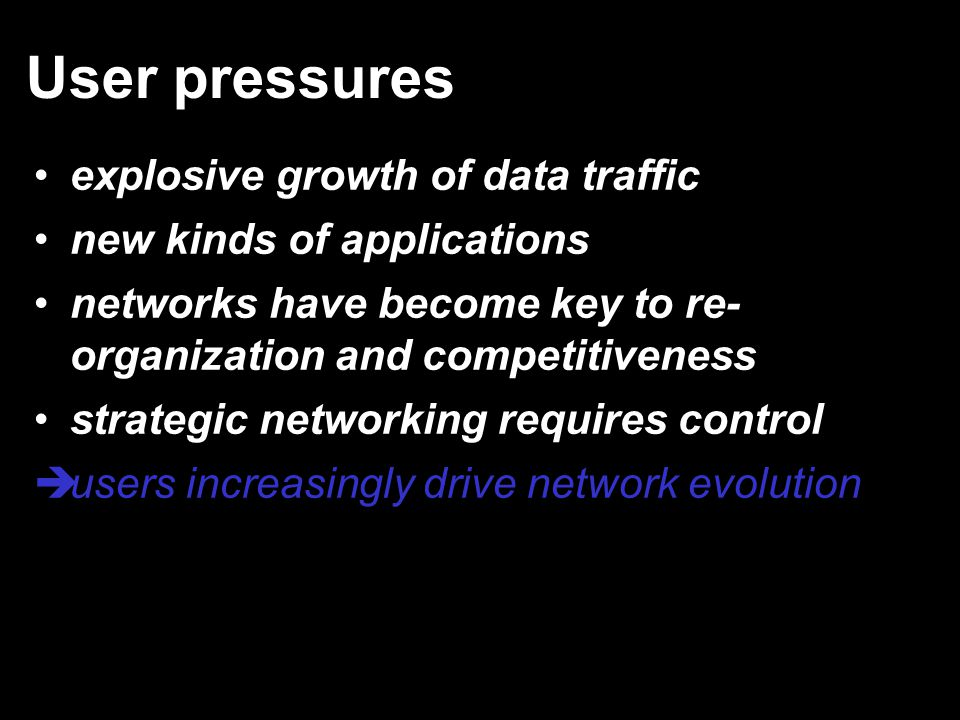 User pressures explosive growth of data traffic new kinds of applications networks have become key to re- organization and competitiveness strategic networking requires control èusers increasingly drive network evolution