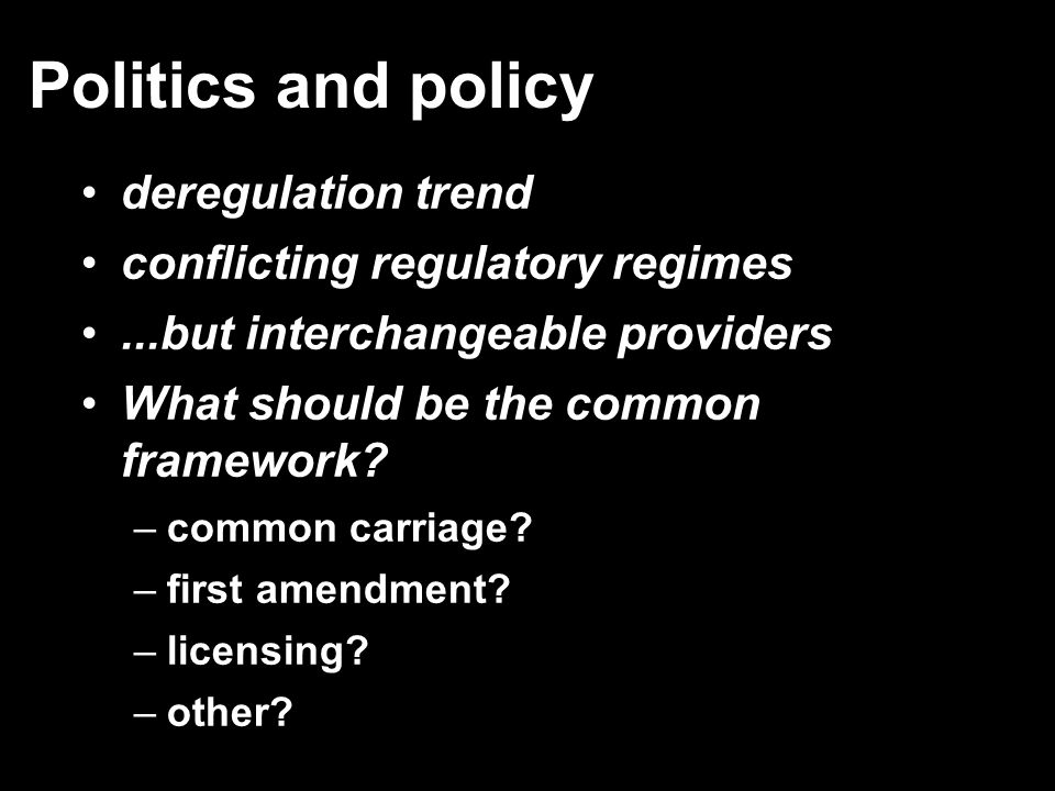 Politics and policy deregulation trend conflicting regulatory regimes...but interchangeable providers What should be the common framework? –common car