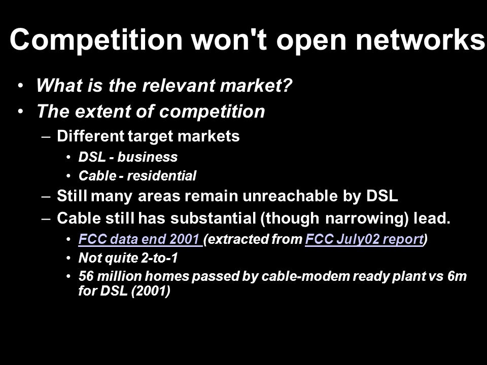 Competition won't open networks What is the relevant market? The extent of competition –Different target markets DSL - business Cable - residential –S