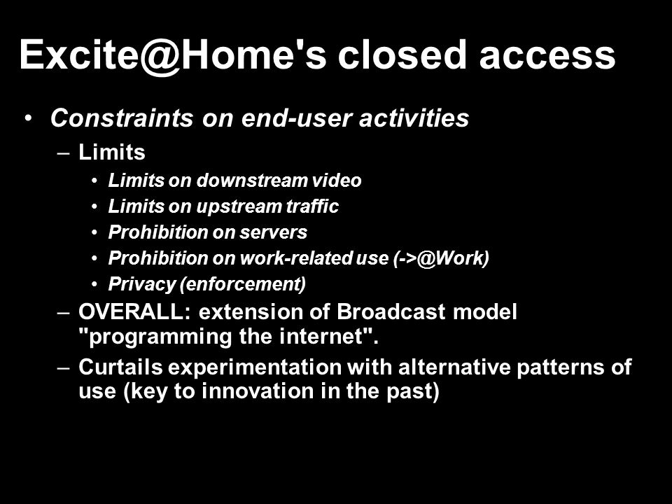 Excite@Home's closed access Constraints on end-user activities –Limits Limits on downstream video Limits on upstream traffic Prohibition on servers Pr