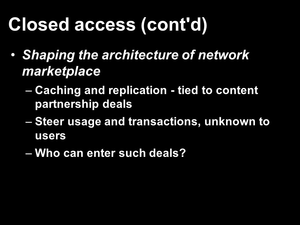Closed access (cont'd) Shaping the architecture of network marketplace –Caching and replication - tied to content partnership deals –Steer usage and t