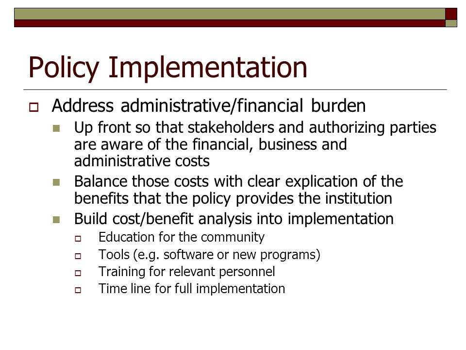 Policy Implementation  Address administrative/financial burden Up front so that stakeholders and authorizing parties are aware of the financial, busi