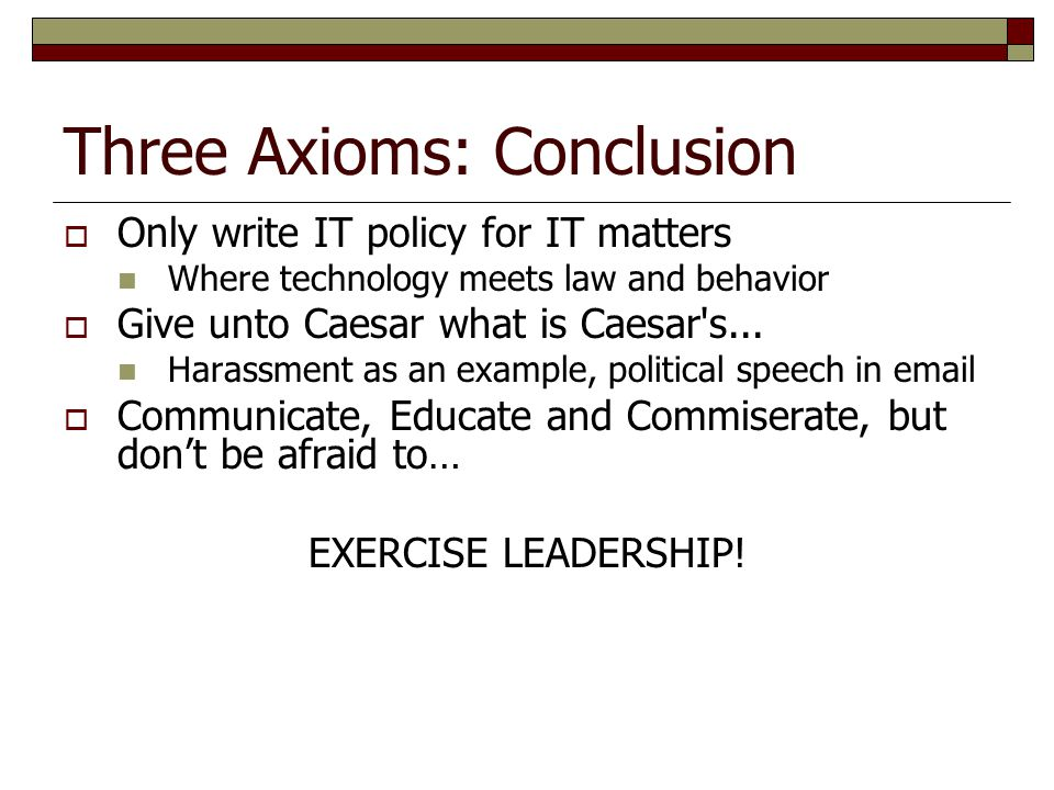 Three Axioms: Conclusion  Only write IT policy for IT matters Where technology meets law and behavior  Give unto Caesar what is Caesar's... Harassme