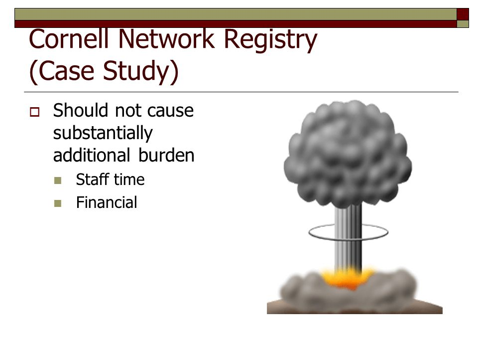 Cornell Network Registry (Case Study)  Should not cause substantially additional burden Staff time Financial